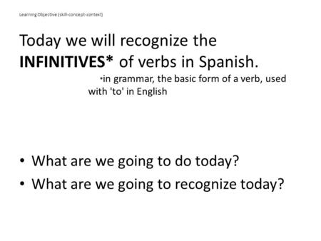 Learning Objective (skill-concept-context) Today we will recognize the INFINITIVES* of verbs in Spanish. * in grammar, the basic form of a verb, used with.