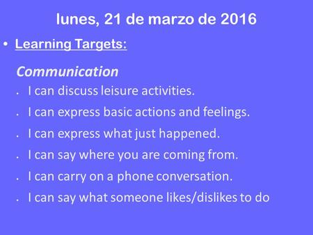 Lunes, 21 de marzo de 2016 Learning Targets: Communication  I can discuss leisure activities.  I can express basic actions and feelings.  I can express.