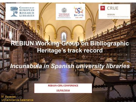 Salamanca, 15 de marzo de 2016 REBIUN Working Group on Bibliographic Heritage's track record Incunabula in Spanish university libraries REBIUN-CERL CONFERENCE.