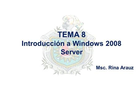 TEMA 8 Introducción a Windows 2008 Server Msc. Rina Arauz.