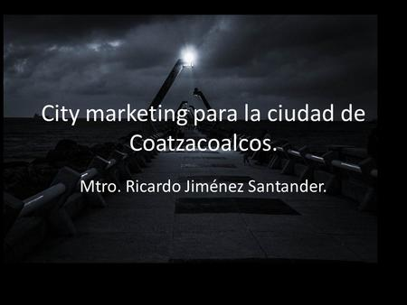 City marketing para la ciudad de Coatzacoalcos. Mtro. Ricardo Jiménez Santander.