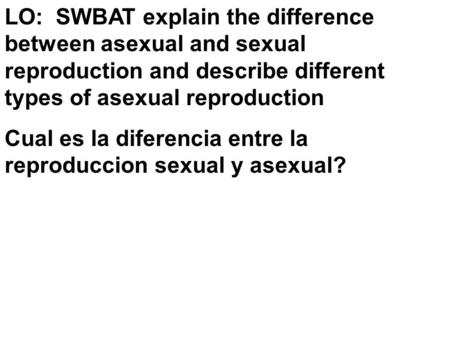 LO: SWBAT explain the difference between asexual and sexual reproduction and describe different types of asexual reproduction Cual es la diferencia entre.