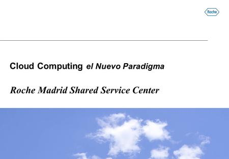 Cloud Computing el Nuevo Paradigma Roche Madrid Shared Service Center.