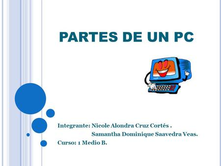PARTES DE UN PC Integrante: Nicole Alondra Cruz Cortés. Samantha Dominique Saavedra Veas. Curso: 1 Medio B.