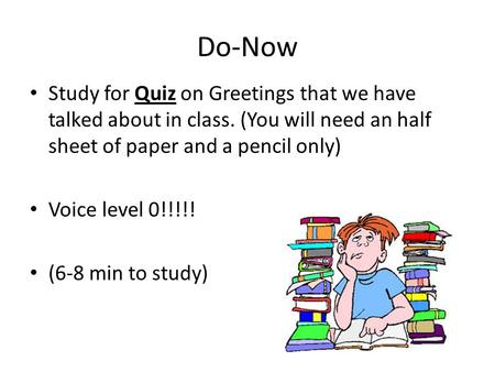 Do-Now Study for Quiz on Greetings that we have talked about in class. (You will need an half sheet of paper and a pencil only) Voice level 0!!!!! (6-8.