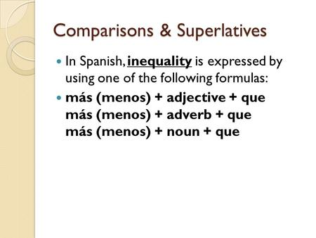 Comparisons & Superlatives In Spanish, inequality is expressed by using one of the following formulas: más (menos) + adjective + que más (menos) + adverb.
