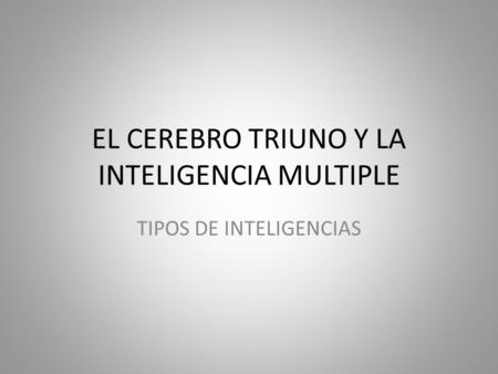 EL CEREBRO TRIUNO Y LA INTELIGENCIA MULTIPLE TIPOS DE INTELIGENCIAS.