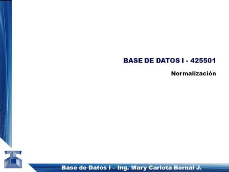 Base de Datos I – Ing. Mary Carlota Bernal J. BASE DE DATOS I - 425501 Normalización.