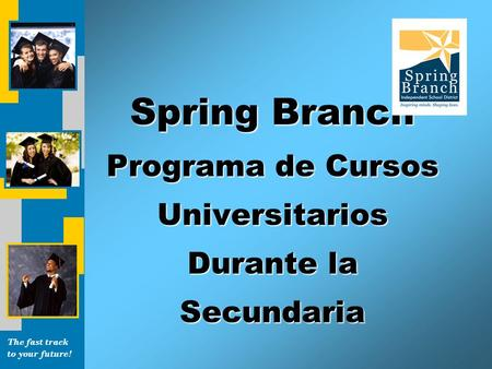 The fast track to your future! Spring Branch Programa de Cursos Universitarios Durante la Secundaria.