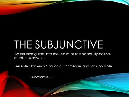 THE SUBJUNCTIVE An intuitive guide into the realm of the hopefully-not-so- much unknown… Presented by: Andy Carluccio, JD Smeallie, and Jackson Mote TB.