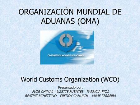 ORGANIZACIÓN MUNDIAL DE ADUANAS (OMA) World Customs Organization (WCO)