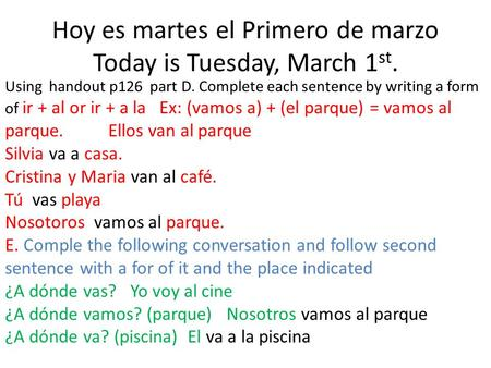 Hoy es martes el Primero de marzo Today is Tuesday, March 1 st. Using handout p126 part D. Complete each sentence by writing a form of ir + al or ir +