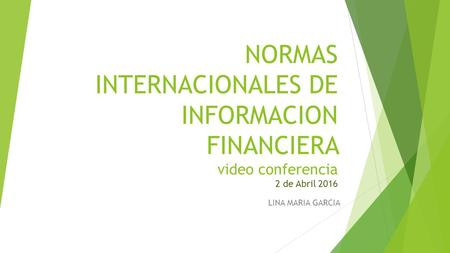 NORMAS INTERNACIONALES DE INFORMACION FINANCIERA video conferencia 2 de Abril 2016 LINA MARIA GARCIA.