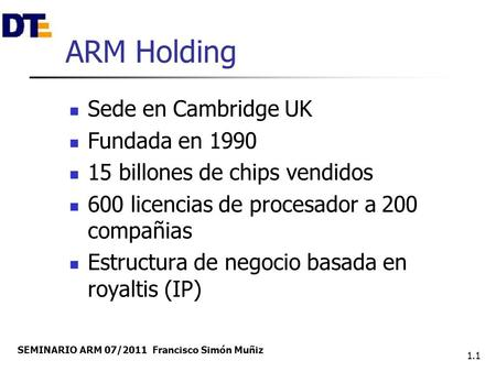SEMINARIO ARM 07/2011 Francisco Simón Muñiz 1.1 ARM Holding Sede en Cambridge UK Fundada en 1990 15 billones de chips vendidos 600 licencias de procesador.
