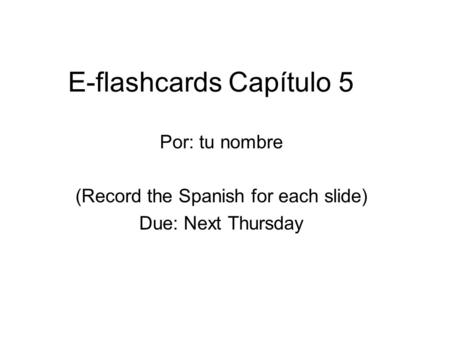 E-flashcards Capítulo 5 Por: tu nombre (Record the Spanish for each slide) Due: Next Thursday.
