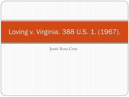 Josué Rosa Cruz Loving v. Virginia. 388 U.S. 1. (1967).