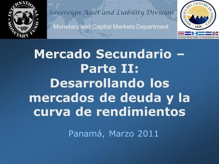 Sovereign Asset and Liability Division Monetary and Capital Markets Department Mercado Secundario – Parte II: Desarrollando los mercados de deuda y la.