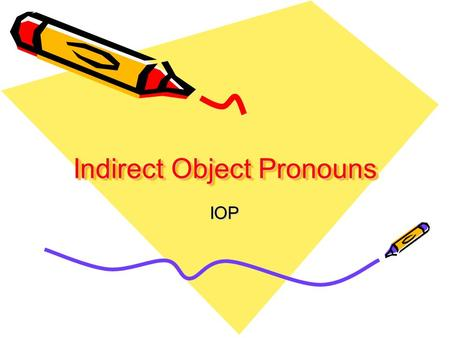 Indirect Object Pronouns IOP What is an Indirect object? An indirect object is a person or thing that benefits from the action of a verb.