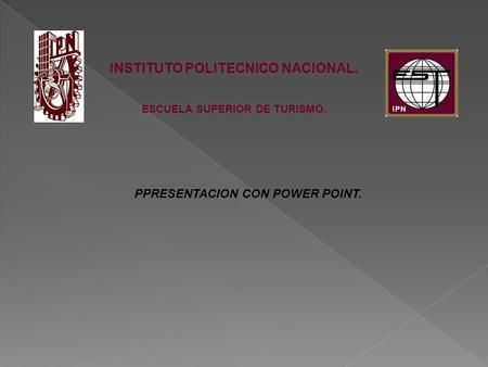 INSTITUTO POLITECNICO NACIONAL. ESCUELA SUPERIOR DE TURISMO. PPRESENTACION CON POWER POINT.