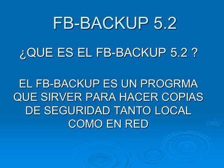 FB-BACKUP 5.2 FB-BACKUP 5.2 ¿QUE ES EL FB-BACKUP 5.2 ? EL FB-BACKUP ES UN PROGRMA QUE SIRVER PARA HACER COPIAS DE SEGURIDAD TANTO LOCAL COMO EN RED.