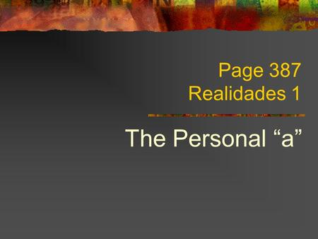 "Page 387 Realidades 1 The Personal ""a"" Direct Objects You know that the direct object is the person or thing that receives the action of a verb."