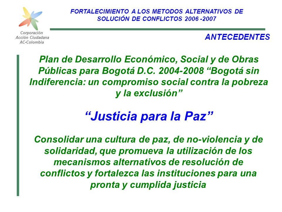 FORTALECIMIENTO A LOS METODOS ALTERNATIVOS DE SOLUCIÓN DE CONFLICTOS 2006 -2007 Corporación Acción Ciudadana AC-Colombia OBJETIVO Desarrollar un proceso de fortalecimiento, sensibilización y difusión de la identidad de la Justicia Comunitaria en las localidades, por medio de algunos insumos que le permitan a la comunidad tener claro las competencias y acciones en procesos de resolución de conflictos implementados por los Actores Voluntarios de Convivencia, Unidades de Mediación y Conciliación con el fin de impulsar la conformación de una cultura de la paz