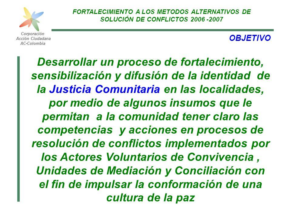 FORTALECIMIENTO LOS METODOS ALTERNATIVOS DE SOLUCIÓN DE CONFLICTOS 2006 Corporación Acción Ciudadana AC-Colombia Las características, ventajas y beneficios de la Justicia Comunitaria y en equidad, el papel de la Unidad de Mediación y Conciliación, los Actores de Convivencia de la localidad, así como el alcance de sus funciones La comunidad identifique