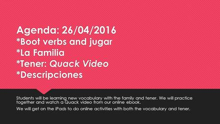 Agenda: 26/04/2016 *Boot verbs and jugar *La Familia *Tener: Quack Video *Descripciones Students will be learning new vocabulary with the family and tener.