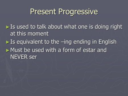 Present Progressive ► Is used to talk about what one is doing right at this moment ► Is equivalent to the –ing ending in English ► Must be used with a.