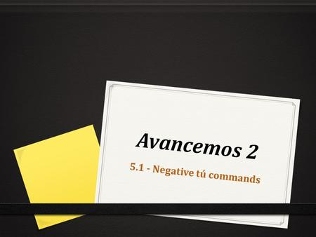 Avancemos 2 5.1 - Negative tú commands. When Are Negative Commands Used? Negative Commands are used when you tell a person to not do an action. For Example: