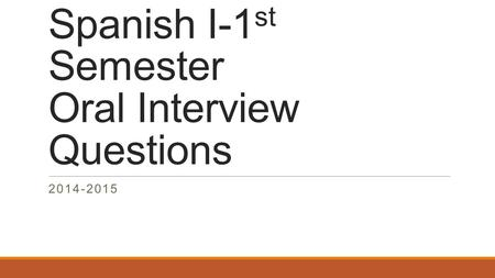 Spanish I-1 st Semester Oral Interview Questions 2014-2015.