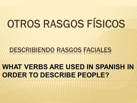 OTROS RASGOS FÍSICOS WHAT VERBS ARE USED IN SPANISH IN ORDER TO DESCRIBE PEOPLE?
