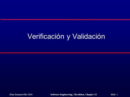 ©Ian Sommerville 2004Software Engineering, 7th edition. Chapter 22 Slide 1 Verificación y Validación.