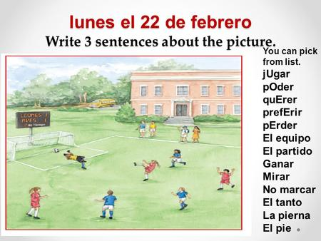 Lunes el 22 de febrero Write 3 sentences about the picture. You can pick from list. jUgar pOder quErer prefErir pErder El equipo El partido Ganar Mirar.