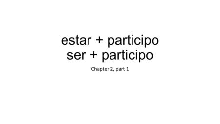 Estar + participo ser + participo Chapter 2, part 1.