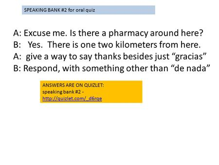 "A: Excuse me. Is there a pharmacy around here? B: Yes. There is one two kilometers from here. A: give a way to say thanks besides just ""gracias"" B: Respond,"