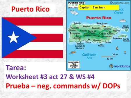 Puerto Rico Tarea: Worksheet #3 act 27 & WS #4 Prueba – neg. commands w/ DOPs Capital: San Juan.