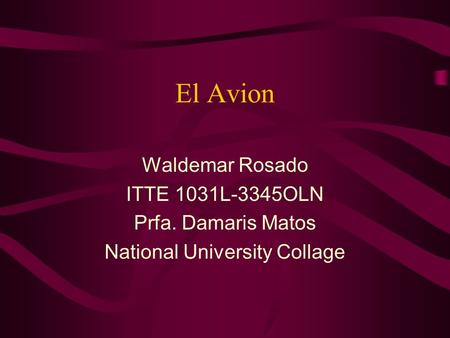 El Avion Waldemar Rosado ITTE 1031L-3345OLN Prfa. Damaris Matos National University Collage.