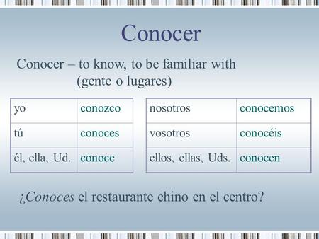 Yoconozconosotrosconocemos túconocesvosotrosconocéis él, ella, Ud.conoceellos, ellas, Uds.conocen Conocer Conocer – to know, to be familiar with (gente.