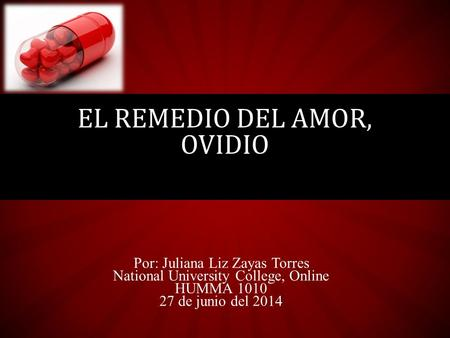 Por: Juliana Liz Zayas Torres National University College, Online HUMMA 1010 27 de junio del 2014 EL REMEDIO DEL AMOR, OVIDIO.