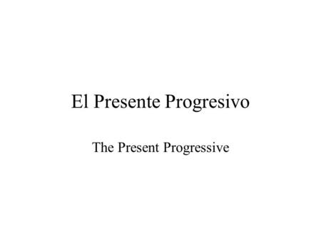 El Presente Progresivo The Present Progressive. El Presente Progresivo Actions that take place now and on going Formed by Estar + Present Participle to.