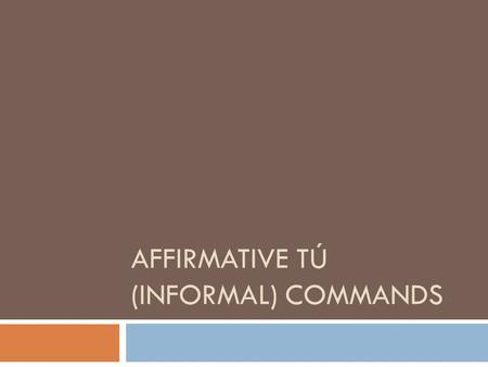 AFFIRMATIVE TÚ (INFORMAL) COMMANDS In both English and Spanish… Affirmative commands are used to tell someone to do something! Use them with friends.