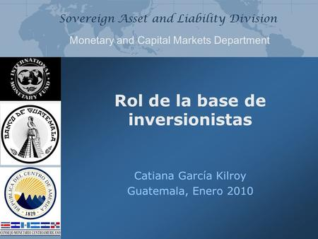 Sovereign Asset and Liability Division Monetary and Capital Markets Department Rol de la base de inversionistas Catiana García Kilroy Guatemala, Enero.