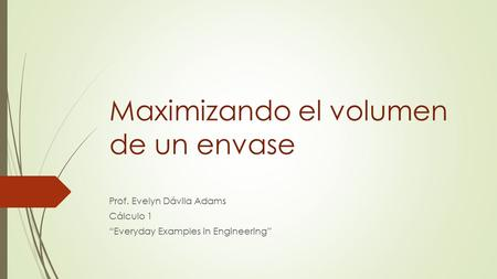 "Maximizando el volumen de un envase Prof. Evelyn Dávila Adams Cálculo 1 ""Everyday Examples in Engineering"""