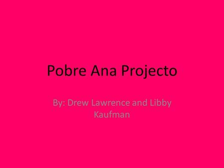 Pobre Ana Projecto By: Drew Lawrence and Libby Kaufman.