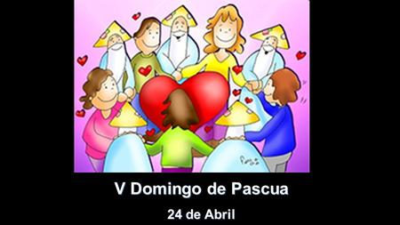 V Domingo de Pascua 24 de Abril V Domingo de Pascua 24 de Abril.