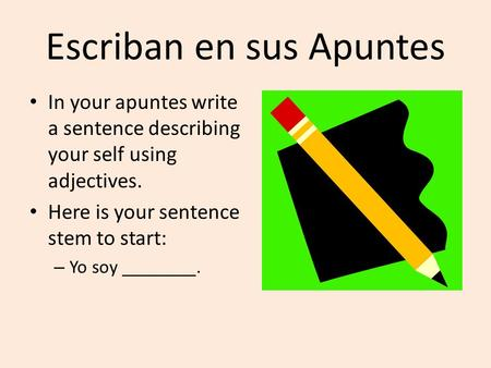 Escriban en sus Apuntes In your apuntes write a sentence describing your self using adjectives. Here is your sentence stem to start: – Yo soy ________.