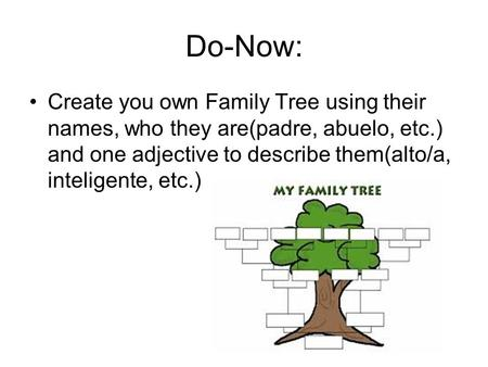 Do-Now: Create you own Family Tree using their names, who they are(padre, abuelo, etc.) and one adjective to describe them(alto/a, inteligente, etc.)