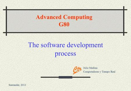 Julio Medina Computadores y Tiempo Real Santander, 2013 Advanced Computing G80 The software development process.