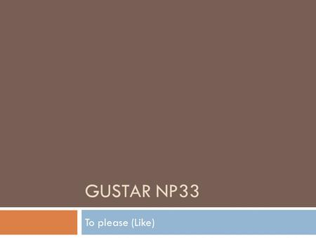 "GUSTAR NP33 To please (Like). 1. Use ""Gustar"" to say…  What pleases someone or what someone likes. A mí me gusta(n) = I like A tí te gusta(n) = you like."